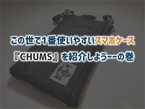 この世で1番使いやすいスマホケース『CHUMS』を紹介しよう——の巻